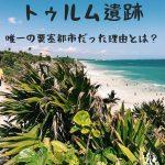 海岸に現れるマヤ文明終焉の地・トゥルム遺跡/行き方【メキシコ】