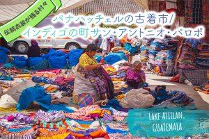 パナハッチェルの古着市/インディゴの町サン・アントニオ・パロポ【グアテマラ/アティトラン湖】