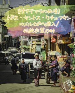 [グアテマラの秘境]トドス・サントス・クチュマタンのメルカドへ潜入/伝統衣装の村