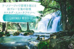 【グアテマラ~メキシコ】ラ・メシージャで国境を越える/超ブルーな滝の秘境カスカダ・エル・チフロンへ