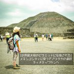 [世界最大級のピラミッドに圧倒される]メキシコシティに戻ってアステカの遺跡テオティワカンへ