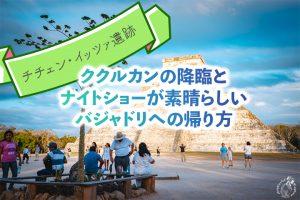 【チチェン・イッツァ遺跡】ククルカンの降臨とナイトショーが素晴らしい/バジャドリへの帰り方