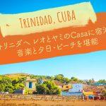 【キューバ】トリニダへ レオとヤミのCasaに宿泊/音楽と夕日・ビーチを堪能