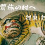 """山岳民族の住む""""布農部落""""への旅。台湾・台東"""