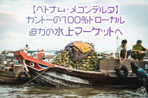 【ベトナム・メコンデルタ】カントーの100%ドローカル迫力の水上マーケットへ