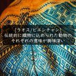 【ラオス・ビエンチャン】伝統的に織物に込められた動物のそれぞれの意味を知ると見えてくるもの