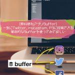 [無料便利アプリBuffer]一気にTwitter, Instagram, FBに投稿できる革命的なBufferを使ってみて欲しい