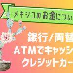 【メキシコのお金について】銀行/ATMでキャッシング/両替/クレジットカード