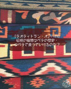 [テオティトラン・オアハカ]伝統の織物タペテの歴史・タペテで食っていけるのか?