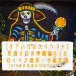 [オアハカの大イベント]死者の日の準備編8つの行くべき場所・予備知識/2019年の死者の日はもうすぐ!
