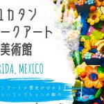 【メリダ】ユカタン・フォークアート美術館のコレクションはメキシコのアートがすべて分かる