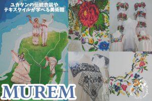 ユカタンの伝統衣装やテキスタイルが学べる美術館MUREM(Mexican Ethnic Clothing Museum)【バジャドリード・メキシコ】